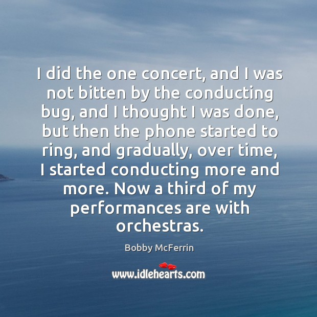 I did the one concert, and I was not bitten by the conducting bug, and I thought I was done Bobby McFerrin Picture Quote