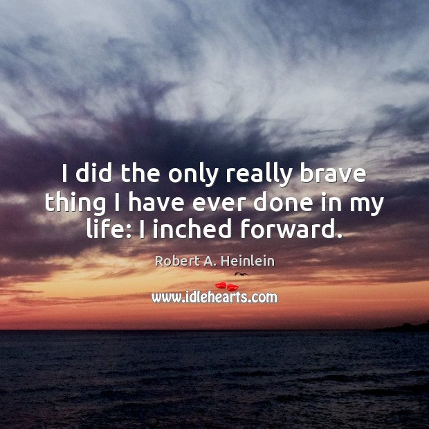 I did the only really brave thing I have ever done in my life: I inched forward. Robert A. Heinlein Picture Quote