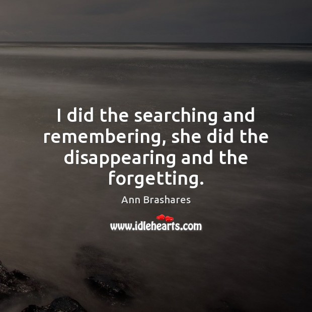 Image, I did the searching and remembering, she did the disappearing and the forgetting.