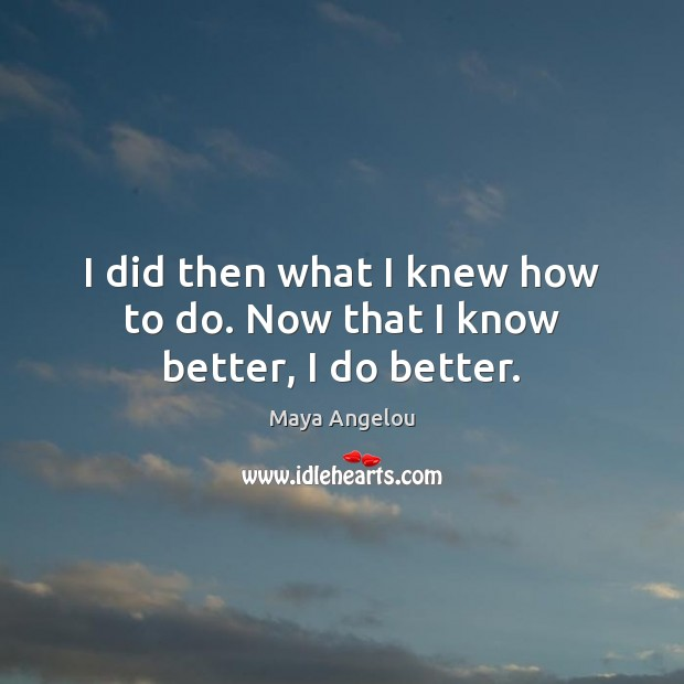I did then what I knew how to do. Now that I know better, I do better. Image