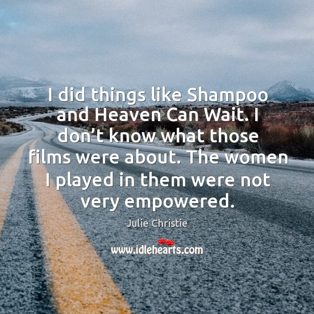 I did things like shampoo and heaven can wait. I don't know what those films were about. Image