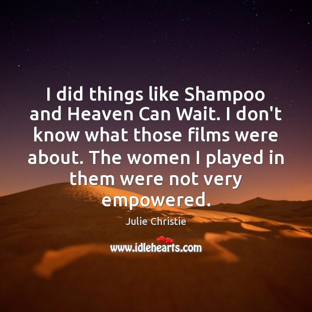 I did things like Shampoo and Heaven Can Wait. I don't know Julie Christie Picture Quote