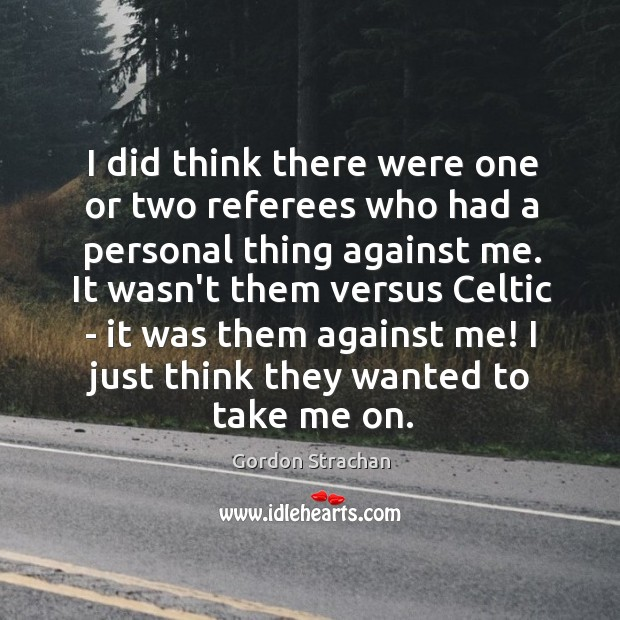 I did think there were one or two referees who had a Gordon Strachan Picture Quote