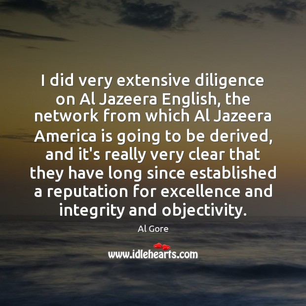 I did very extensive diligence on Al Jazeera English, the network from Al Gore Picture Quote