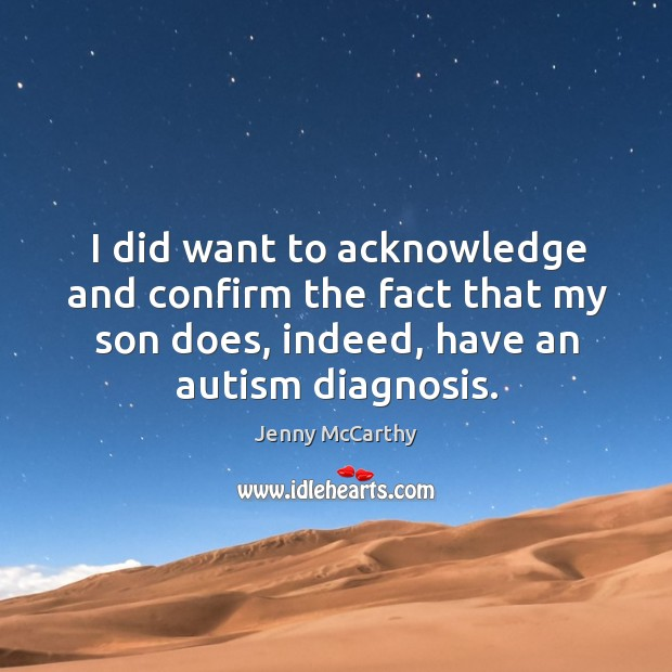 I did want to acknowledge and confirm the fact that my son does, indeed, have an autism diagnosis. Jenny McCarthy Picture Quote