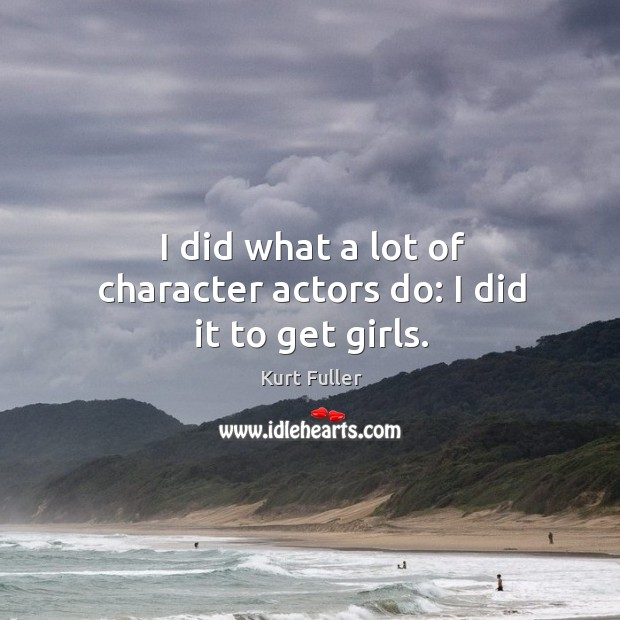 I did what a lot of character actors do: I did it to get girls. Kurt Fuller Picture Quote