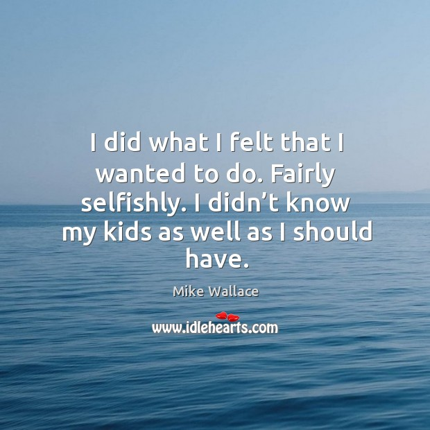 I did what I felt that I wanted to do. Fairly selfishly. I didn't know my kids as well as I should have. Image