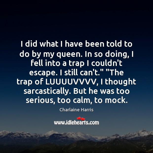 I did what I have been told to do by my queen. Charlaine Harris Picture Quote