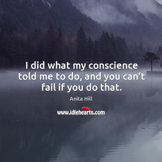 I did what my conscience told me to do, and you can't fail if you do that. Anita Hill Picture Quote