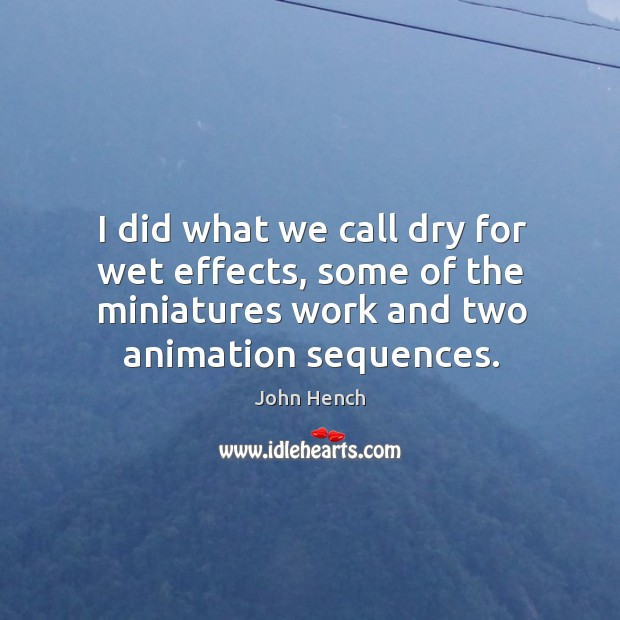 I did what we call dry for wet effects, some of the miniatures work and two animation sequences. John Hench Picture Quote