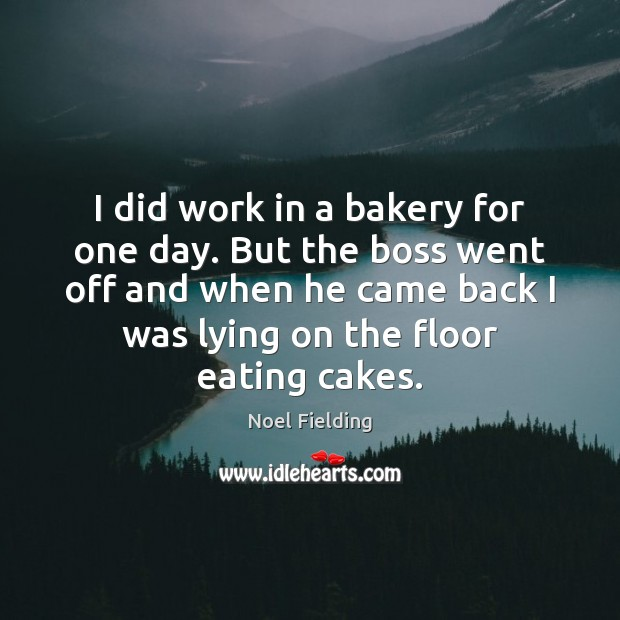 Image, I did work in a bakery for one day. But the boss