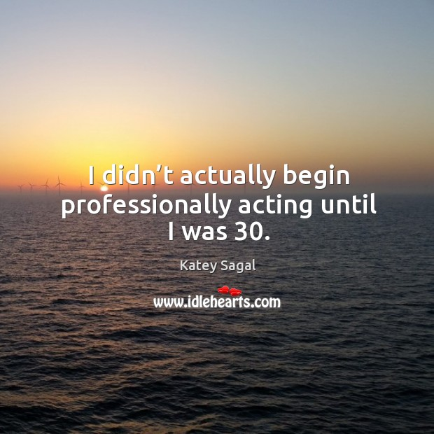 I didn't actually begin professionally acting until I was 30. Image