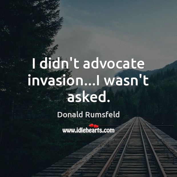 I didn't advocate invasion…I wasn't asked. Donald Rumsfeld Picture Quote