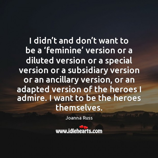 I didn't and don't want to be a 'feminine' version Image