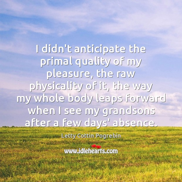 I didn't anticipate the primal quality of my pleasure, the raw physicality Letty Cottin Pogrebin Picture Quote