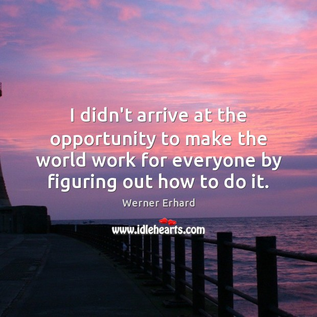 I didn't arrive at the opportunity to make the world work for Werner Erhard Picture Quote
