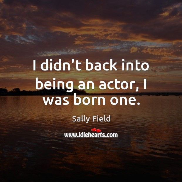 Image, I didn't back into being an actor, I was born one.