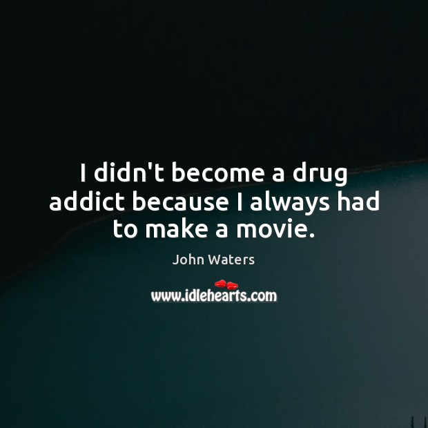 I didn't become a drug addict because I always had to make a movie. John Waters Picture Quote