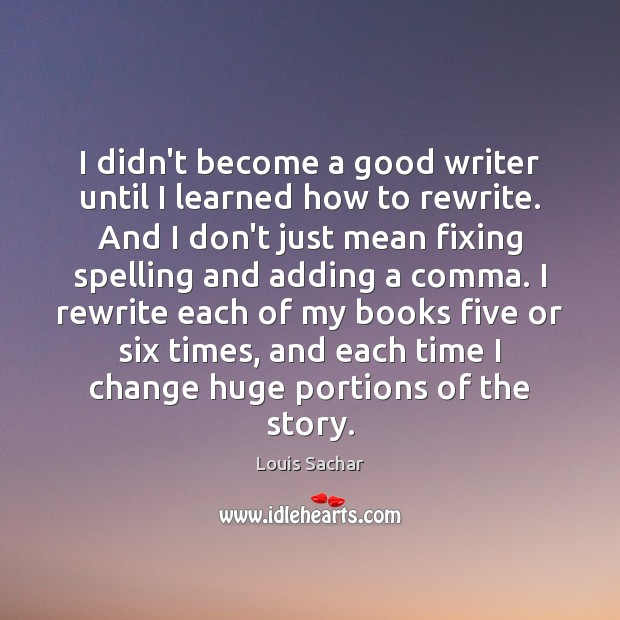 I didn't become a good writer until I learned how to rewrite. Louis Sachar Picture Quote