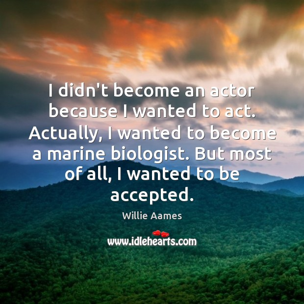 I didn't become an actor because I wanted to act. Actually, I Willie Aames Picture Quote