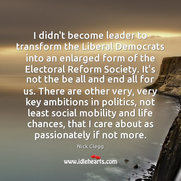 I didn't become leader to transform the Liberal Democrats into an enlarged Nick Clegg Picture Quote