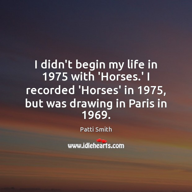 I didn't begin my life in 1975 with 'Horses.' I recorded 'Horses' Image