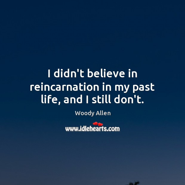 I didn't believe in reincarnation in my past life, and I still don't. Image