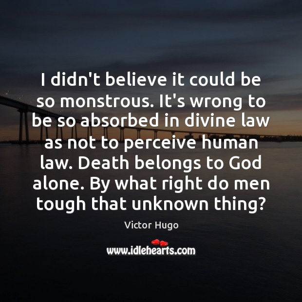 I didn't believe it could be so monstrous. It's wrong to be Victor Hugo Picture Quote