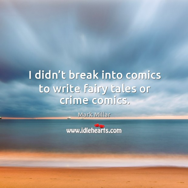 Image, I didn't break into comics to write fairy tales or crime comics.