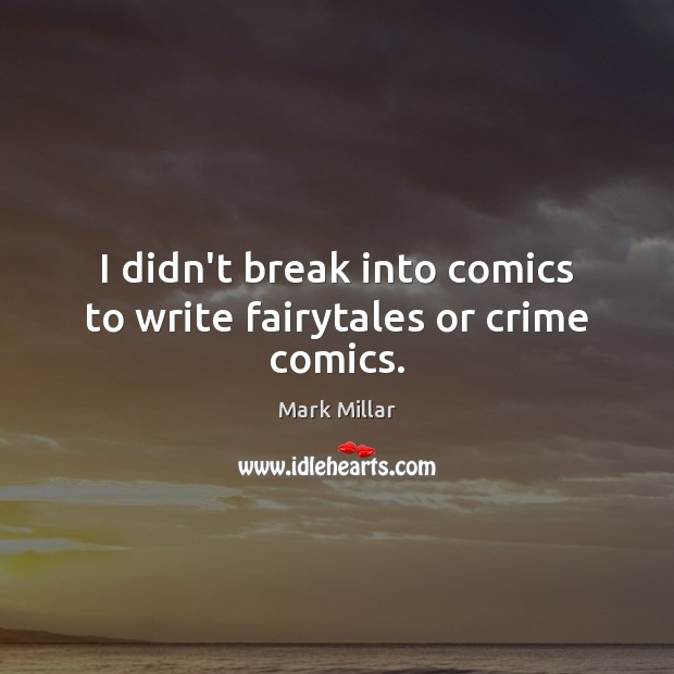 Image, I didn't break into comics to write fairytales or crime comics.