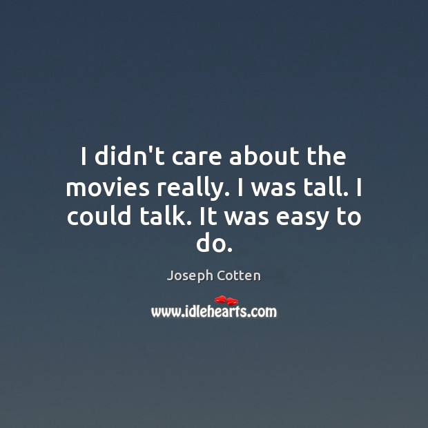 I didn't care about the movies really. I was tall. I could talk. It was easy to do. Image
