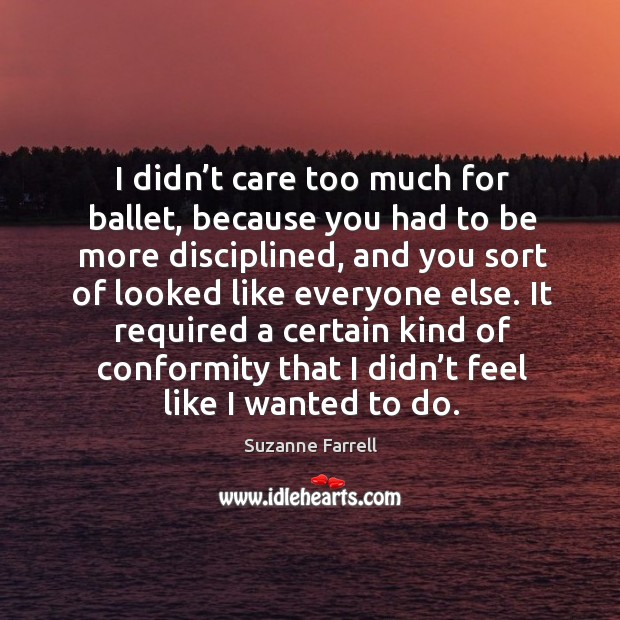 I didn't care too much for ballet, because you had to be more disciplined Suzanne Farrell Picture Quote