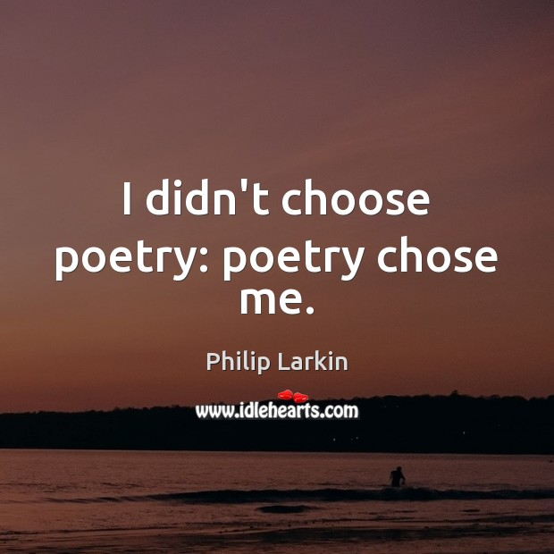 I didn't choose poetry: poetry chose me. Philip Larkin Picture Quote