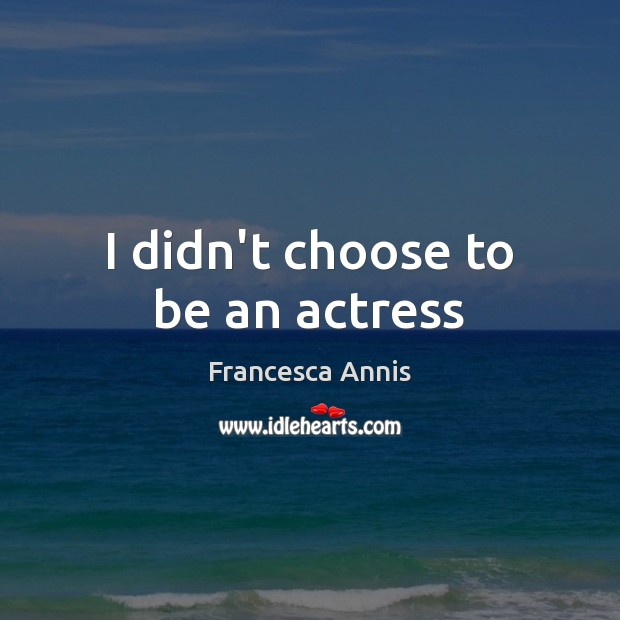 I didn't choose to be an actress Francesca Annis Picture Quote