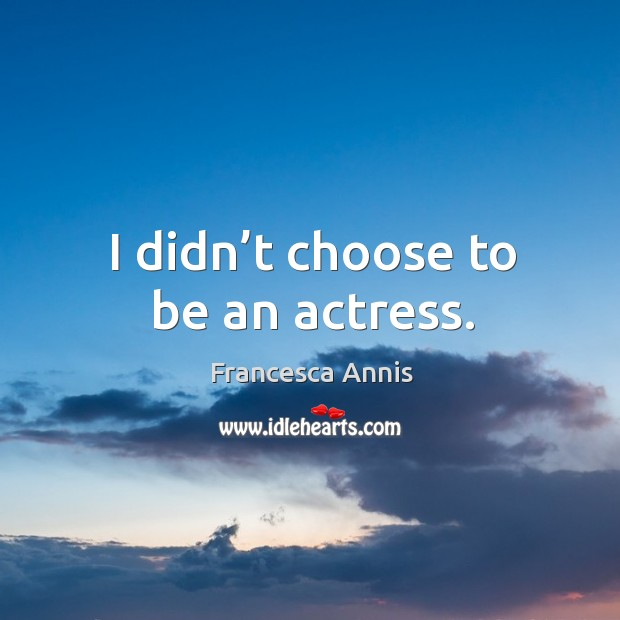 I didn't choose to be an actress. Francesca Annis Picture Quote