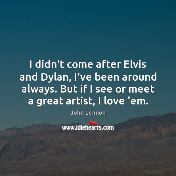 Image, I didn't come after Elvis and Dylan, I've been around always. But