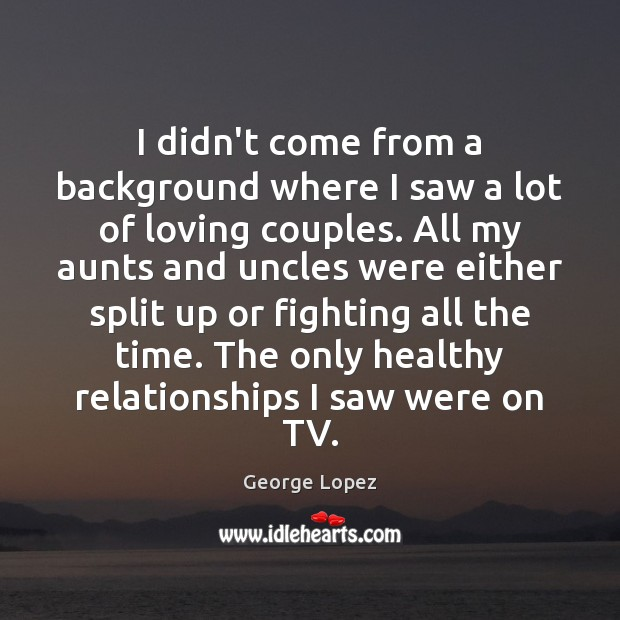 I didn't come from a background where I saw a lot of George Lopez Picture Quote