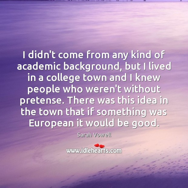 I didn't come from any kind of academic background, but I lived Sarah Vowell Picture Quote