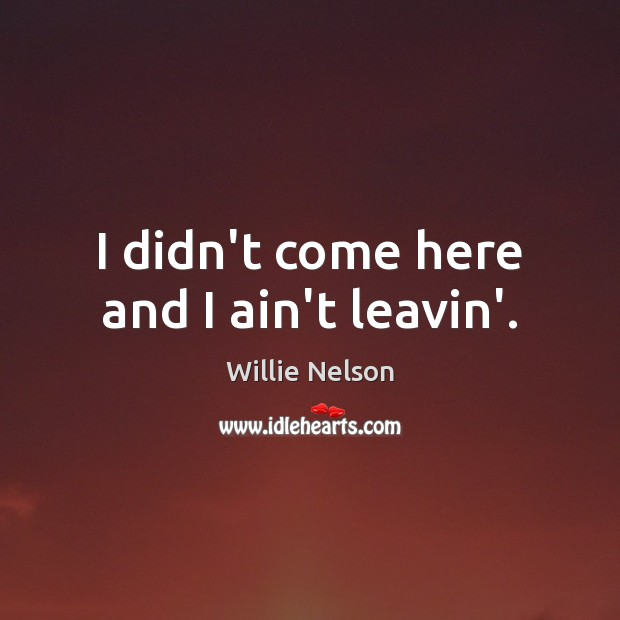 I didn't come here and I ain't leavin'. Image