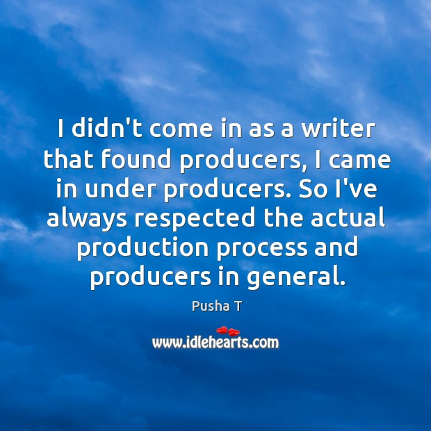 I didn't come in as a writer that found producers, I came Pusha T Picture Quote