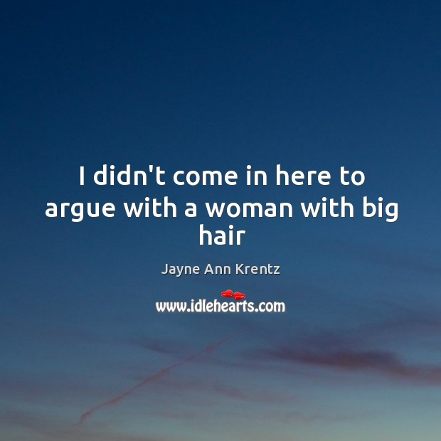 I didn't come in here to argue with a woman with big hair Jayne Ann Krentz Picture Quote