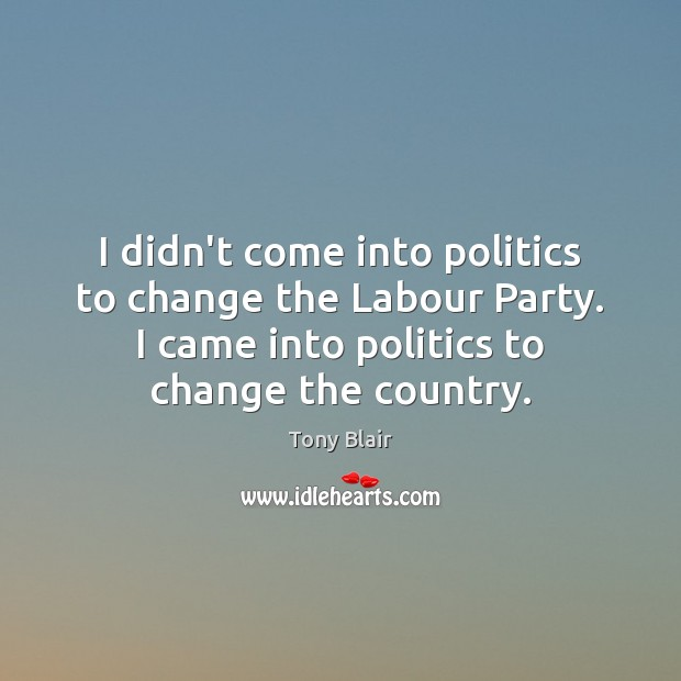 Image, I didn't come into politics to change the Labour Party. I came