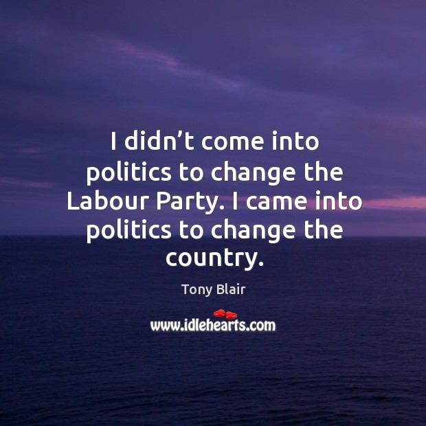 I didn't come into politics to change the labour party. I came into politics to change the country. Image