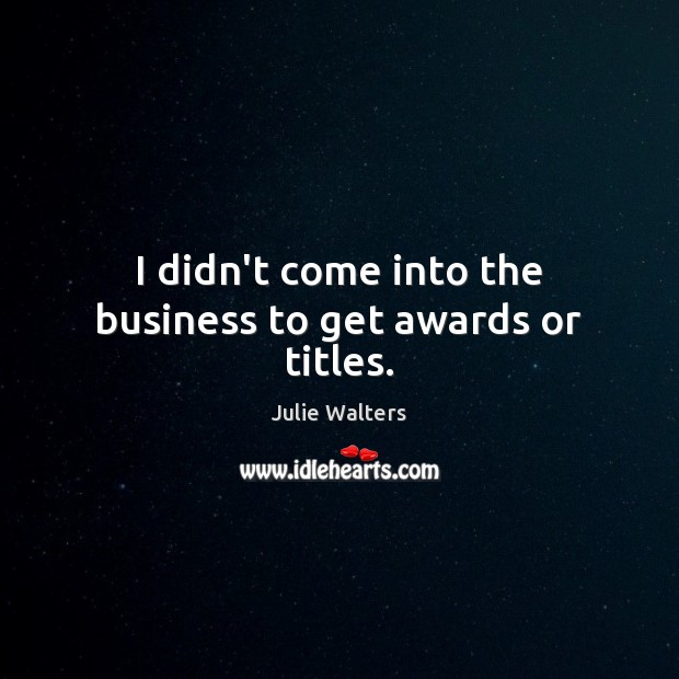 I didn't come into the business to get awards or titles. Image