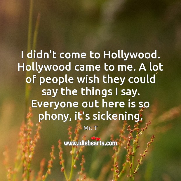 I didn't come to Hollywood. Hollywood came to me. A lot of Image