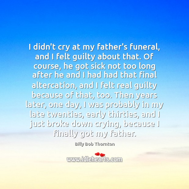 I didn't cry at my father's funeral, and I felt guilty about Billy Bob Thornton Picture Quote