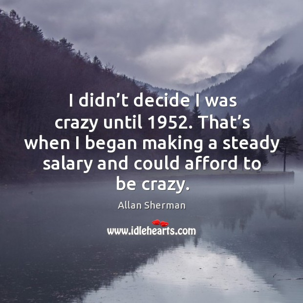 I didn't decide I was crazy until 1952. That's when I began making a steady salary and could afford to be crazy. Image