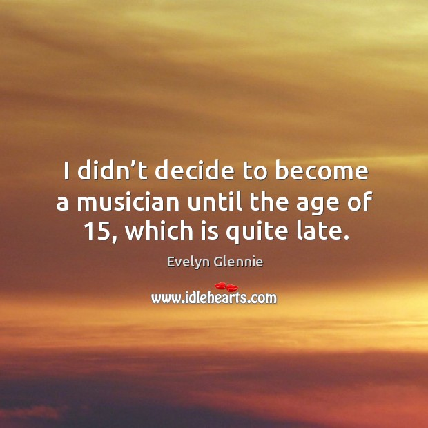 I didn't decide to become a musician until the age of 15, which is quite late. Image