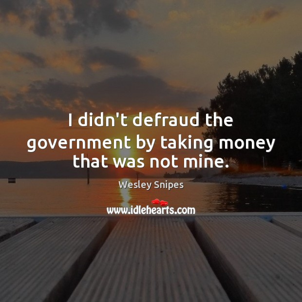 I didn't defraud the government by taking money that was not mine. Wesley Snipes Picture Quote
