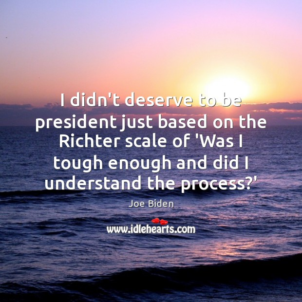 I didn't deserve to be president just based on the Richter scale Joe Biden Picture Quote